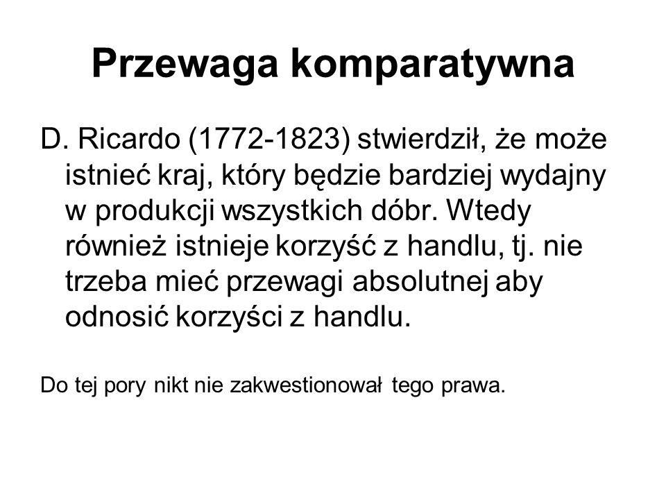 Przewaga komparatywna D. Ricardo (1772-1823) stwierdził, że może istnieć kraj, który będzie bardziej wydajny w produkcji wszystkich dóbr. Wtedy równie