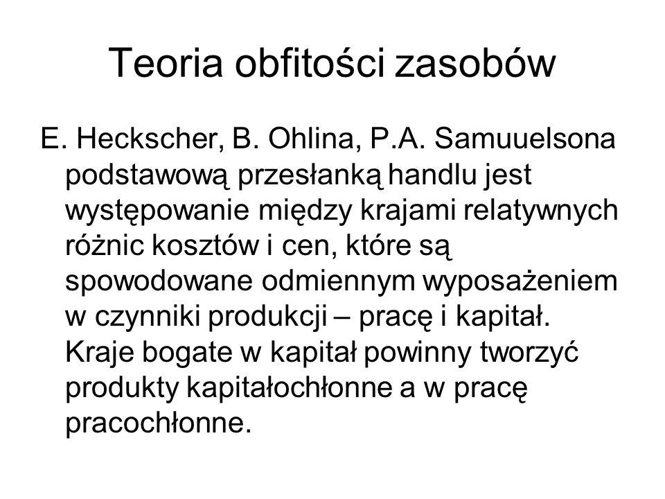Teoria obfitości zasobów E. Heckscher, B. Ohlina, P.A. Samuuelsona podstawową przesłanką handlu jest występowanie między krajami relatywnych różnic ko