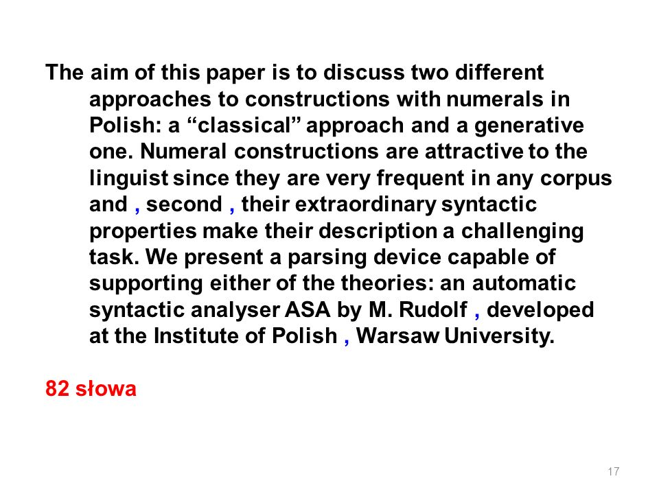 The aim of this paper is to discuss two different approaches to constructions with numerals in Polish: a classical approach and a generative one.