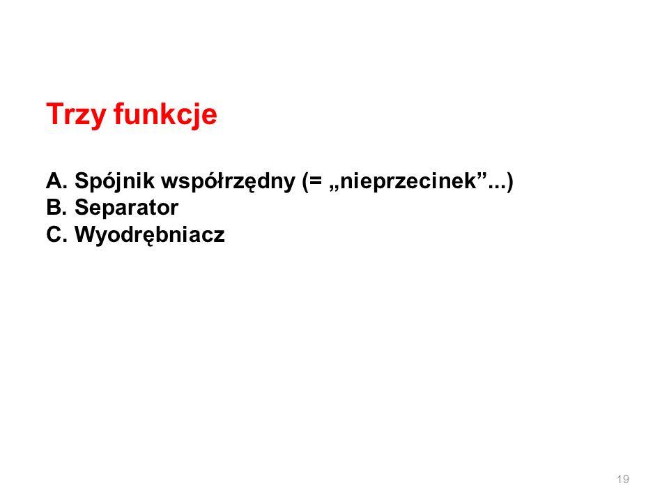 Trzy funkcje A. Spójnik współrzędny (= nieprzecinek...) B. Separator C. Wyodrębniacz 19