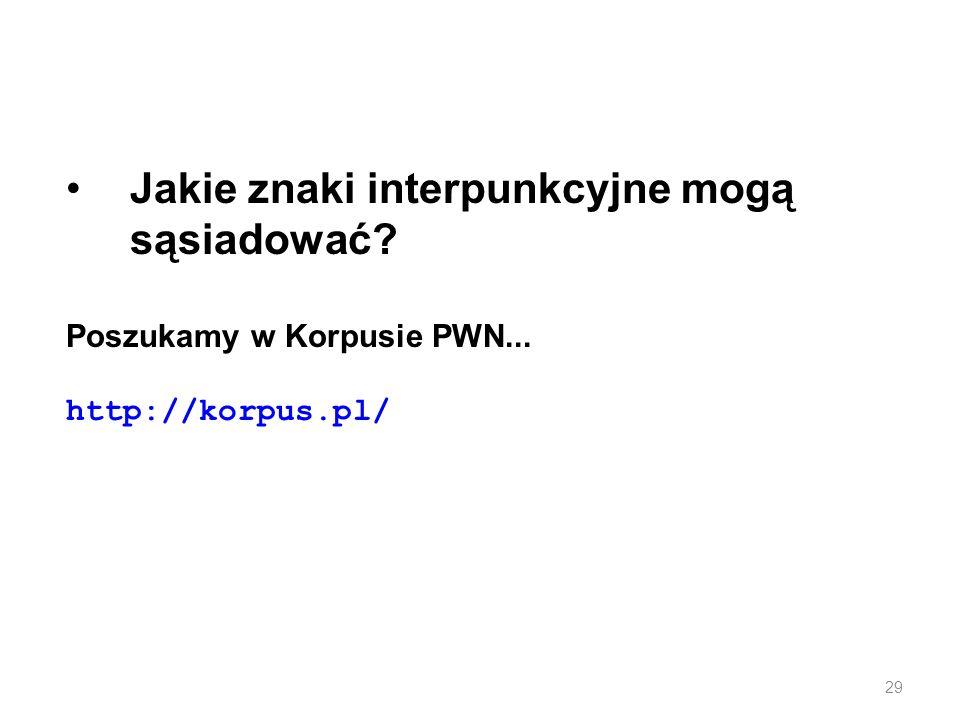Jakie znaki interpunkcyjne mogą sąsiadować? Poszukamy w Korpusie PWN... http://korpus.pl/ 29