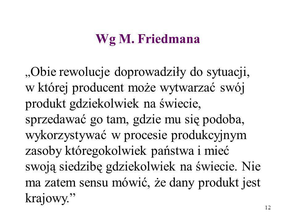 12 Wg M. Friedmana Obie rewolucje doprowadziły do sytuacji, w której producent może wytwarzać swój produkt gdziekolwiek na świecie, sprzedawać go tam,
