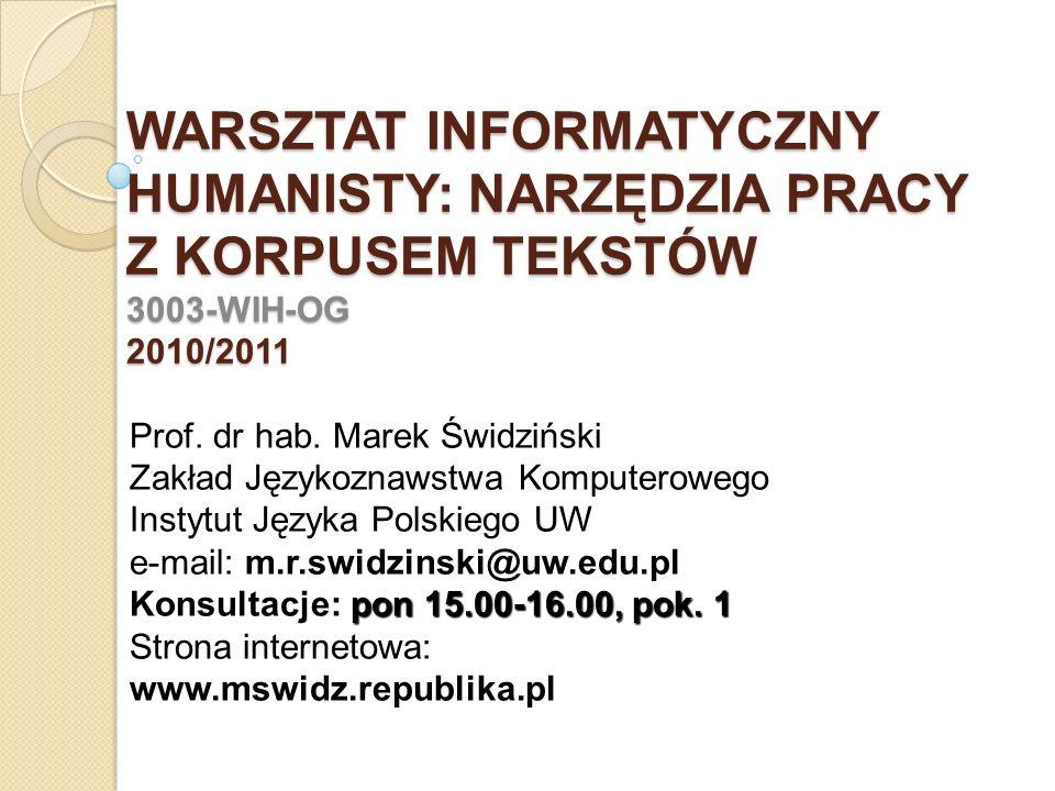 WARSZTAT INFORMATYCZNY HUMANISTY: NARZĘDZIA PRACY Z KORPUSEM TEKSTÓW 3003-WIH-OG 2010/2011 Prof. dr hab. Marek Świdziński Zakład Językoznawstwa Komput