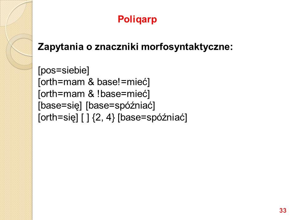 Zapytania o znaczniki morfosyntaktyczne: [pos=siebie] [orth=mam & base!=mieć] [orth=mam & !base=mieć] [base=się] [base=spóźniać] [orth=się] [ ] {2, 4}