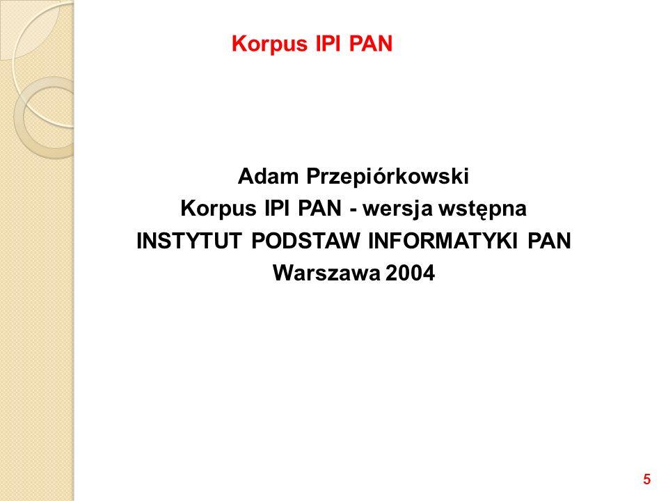Grant KBN numer 7 T11C 043 20 Instytut Podstaw Informatyki PAN (IPI PAN) 04.2001 – 03.2004 Książka dostępna jako pdf: http://nlp.ipipan.waw.pl/~adamp/Papers/2004- corpus/ Korpus IPI PAN 6