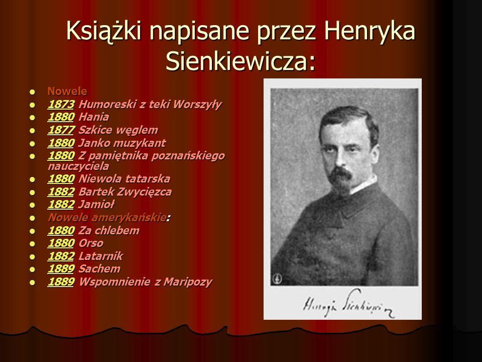Książki napisane przez Henryka Sienkiewicza: Nowele 1 1 8888 7777 3333 Humoreski z teki Worszyły 1 8888 8888 0000 Hania 1 8888 7777 7777 Szkice węglem