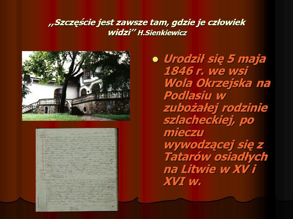 ,,Szczęście jest zawsze tam, gdzie je człowiek widzi H.Sienkiewicz Urodził się 5 maja 1846 r. we wsi Wola Okrzejska na Podlasiu w zubożałej rodzinie s