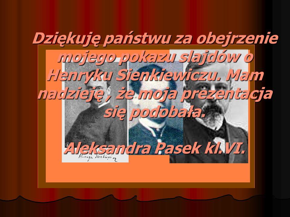 Dziękuję państwu za obejrzenie mojego pokazu slajdów o Henryku Sienkiewiczu. Mam nadzieję, że moja prezentacja się podobała. Aleksandra Pasek kl.VI.