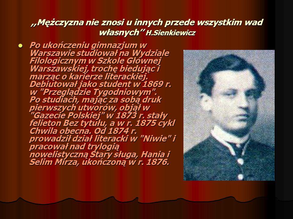 ,,Mężczyzna nie znosi u innych przede wszystkim wad własnych H.Sienkiewicz Po ukończeniu gimnazjum w Warszawie studiował na Wydziale Filologicznym w S