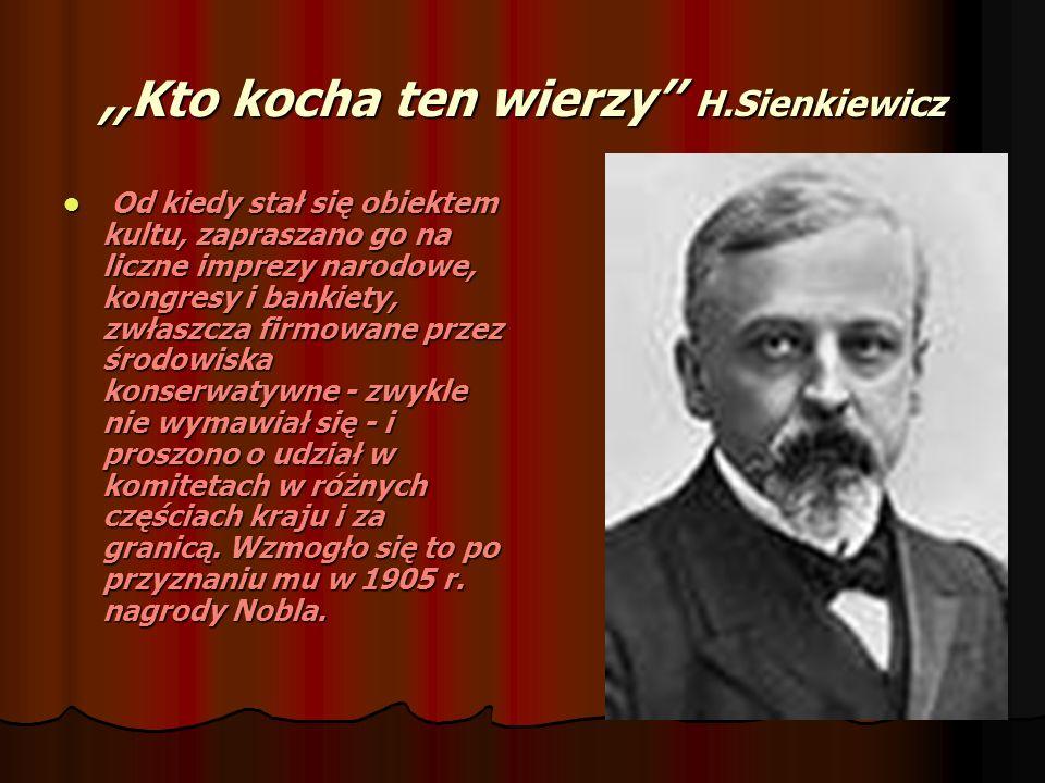 ,,Kto kocha ten wierzy H.Sienkiewicz Od kiedy stał się obiektem kultu, zapraszano go na liczne imprezy narodowe, kongresy i bankiety, zwłaszcza firmow