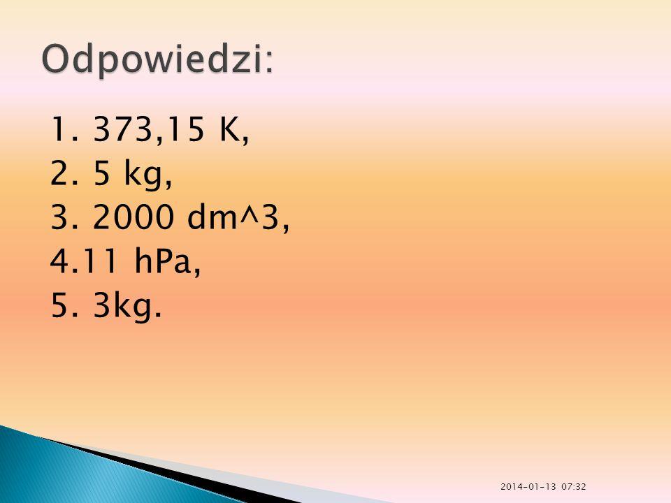 1. 373,15 K, 2. 5 kg, 3. 2000 dm^3, 4.11 hPa, 5. 3kg. 2014-01-13 07:33