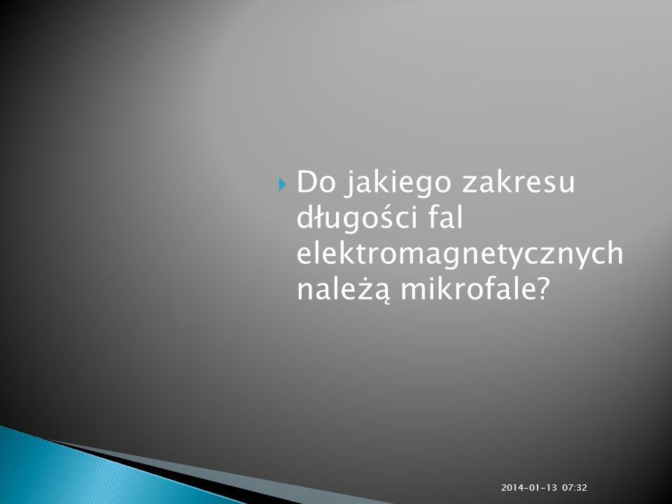 Do jakiego zakresu długości fal elektromagnetycznych należą mikrofale? 2014-01-13 07:33