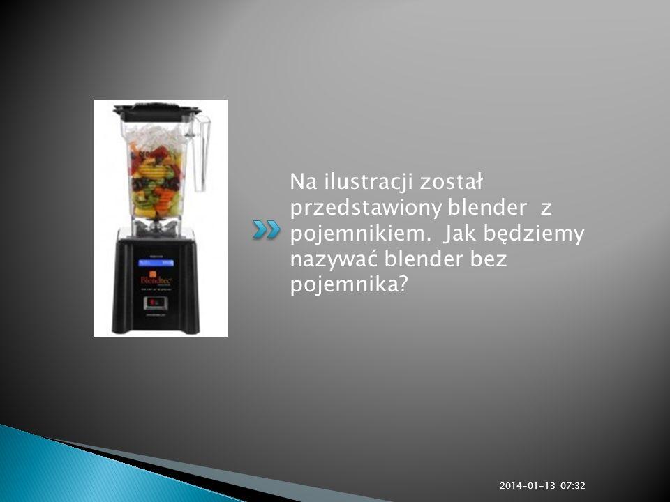 Na ilustracji został przedstawiony blender z pojemnikiem. Jak będziemy nazywać blender bez pojemnika? 2014-01-13 07:33