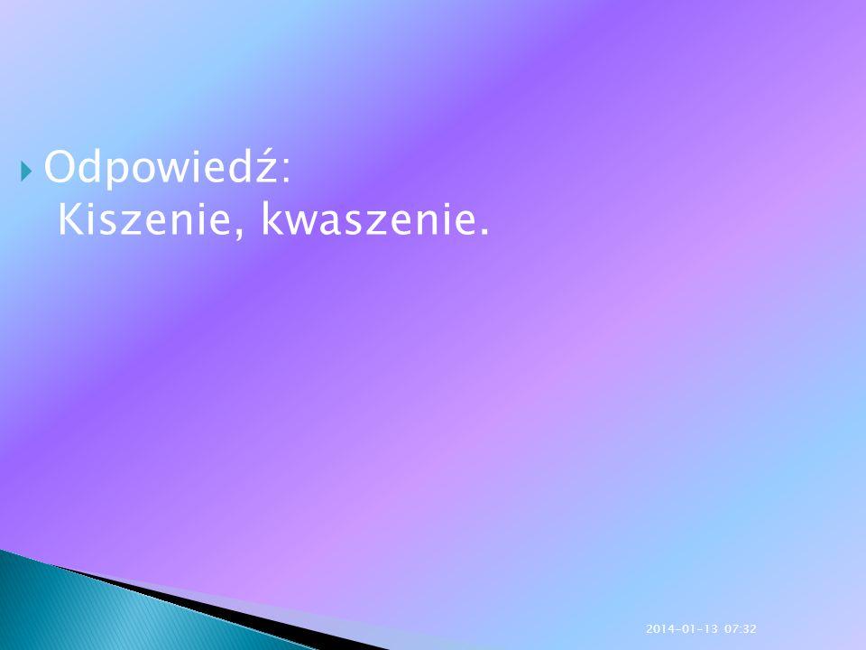 Odpowiedź: Kiszenie, kwaszenie. 2014-01-13 07:33