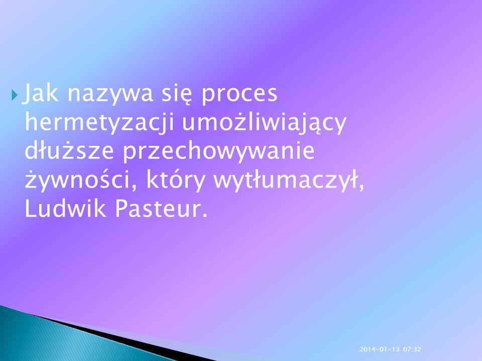 Jak nazywa się proces hermetyzacji umożliwiający dłuższe przechowywanie żywności, który wytłumaczył, Ludwik Pasteur. 2014-01-13 07:33