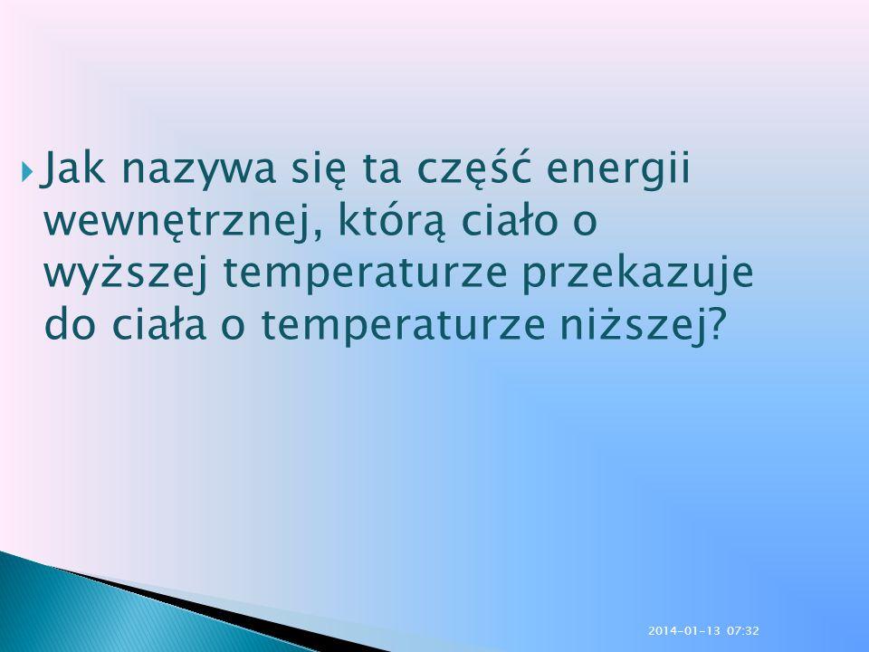 Jak nazywa się ta część energii wewnętrznej, którą ciało o wyższej temperaturze przekazuje do ciała o temperaturze niższej? 2014-01-13 07:33