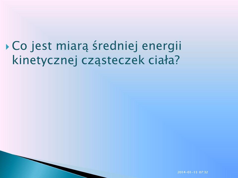 Co jest miarą średniej energii kinetycznej cząsteczek ciała? 2014-01-13 07:33