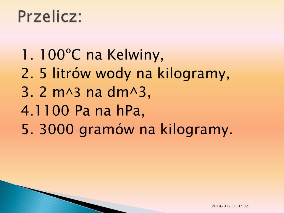 1. 100ºC na Kelwiny, 2. 5 litrów wody na kilogramy, 3. 2 m ^3 na dm^3, 4.1100 Pa na hPa, 5. 3000 gramów na kilogramy. 2014-01-13 07:33