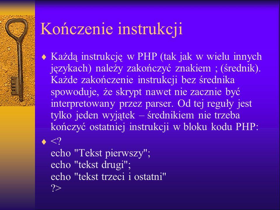 Kończenie instrukcji Każdą instrukcję w PHP (tak jak w wielu innych językach) należy zakończyć znakiem ; (średnik). Każde zakończenie instrukcji bez ś