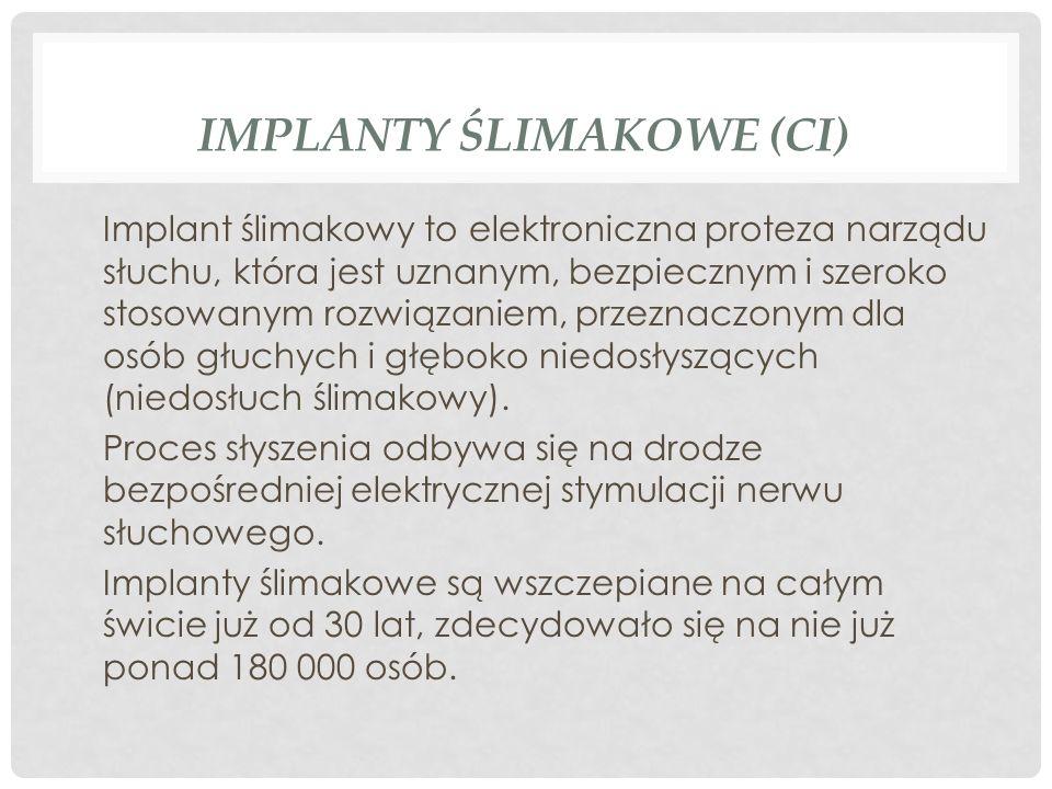 IMPLANTY ŚLIMAKOWE (CI) Implant ślimakowy to elektroniczna proteza narządu słuchu, która jest uznanym, bezpiecznym i szeroko stosowanym rozwiązaniem,