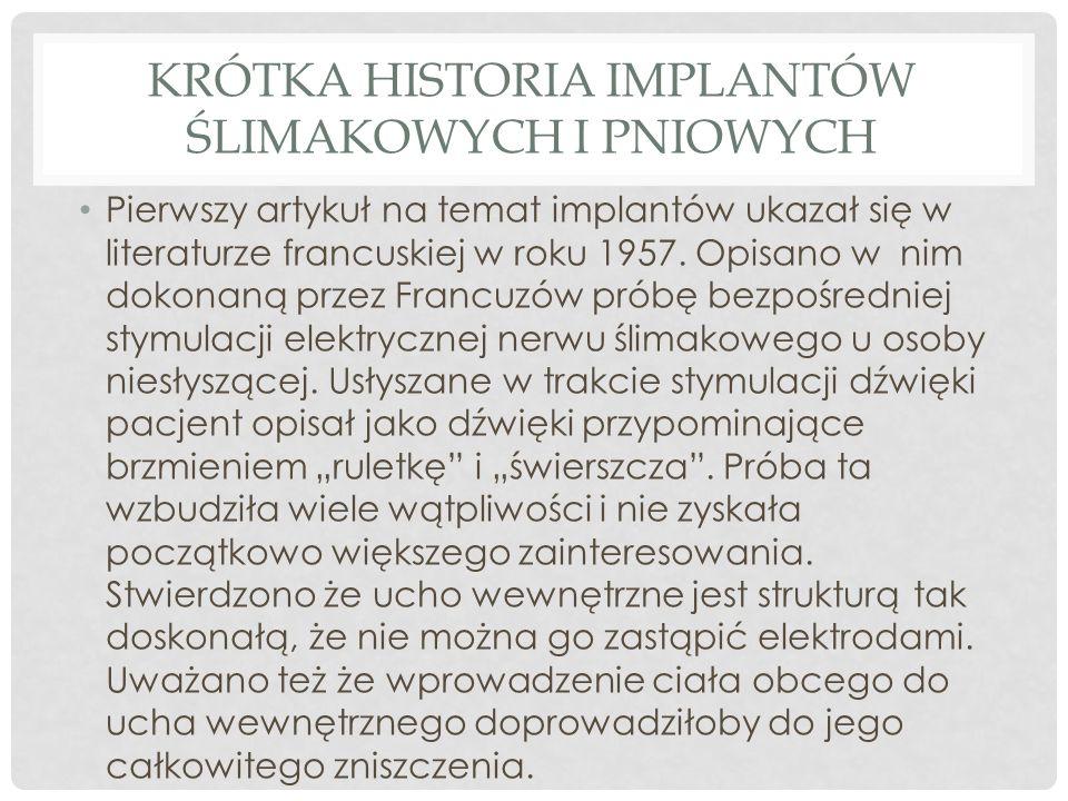 KRÓTKA HISTORIA IMPLANTÓW ŚLIMAKOWYCH I PNIOWYCH Pierwszy artykuł na temat implantów ukazał się w literaturze francuskiej w roku 1957. Opisano w nim d