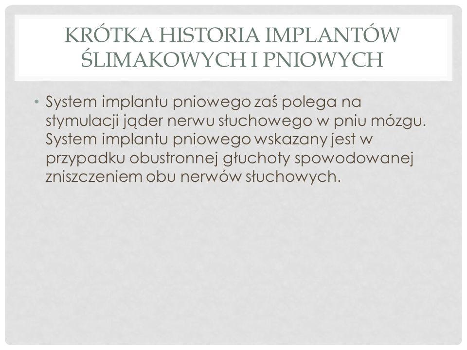 KRÓTKA HISTORIA IMPLANTÓW ŚLIMAKOWYCH I PNIOWYCH System implantu pniowego zaś polega na stymulacji jąder nerwu słuchowego w pniu mózgu. System implant