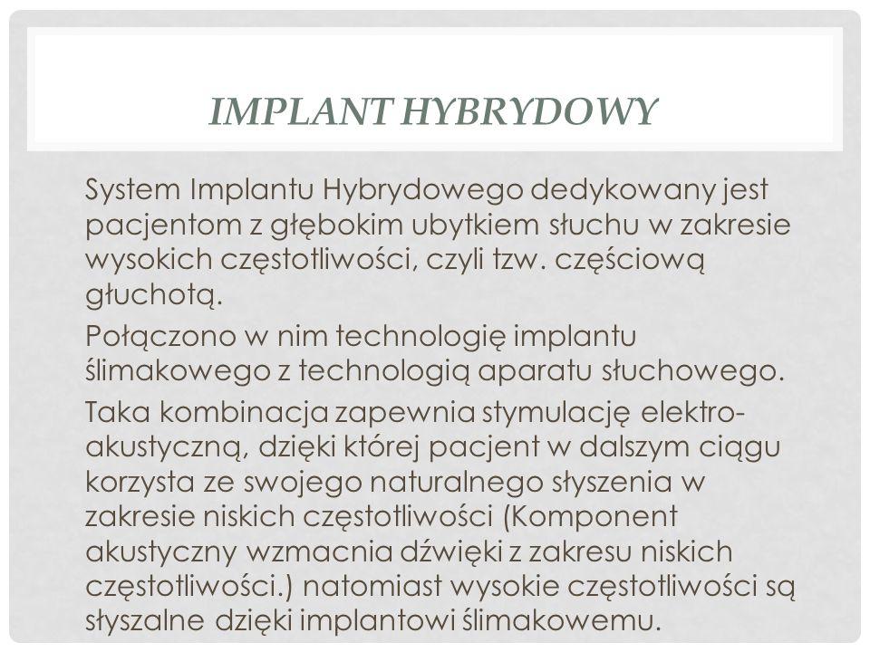 IMPLANT HYBRYDOWY System Implantu Hybrydowego dedykowany jest pacjentom z głębokim ubytkiem słuchu w zakresie wysokich częstotliwości, czyli tzw. częś