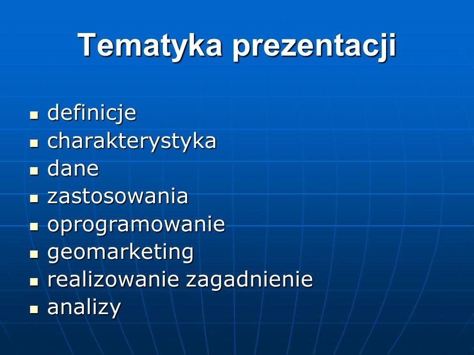 Tematyka prezentacji definicje definicje charakterystyka charakterystyka dane dane zastosowania zastosowania oprogramowanie oprogramowanie geomarketin