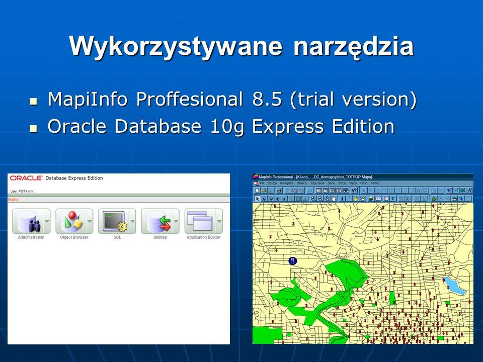 Wykorzystywane narzędzia MapiInfo Proffesional 8.5 (trial version) MapiInfo Proffesional 8.5 (trial version) Oracle Database 10g Express Edition Oracl