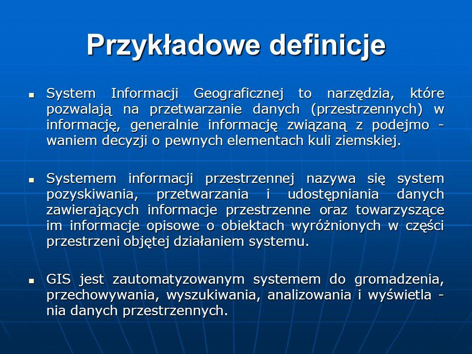 Przykładowe definicje System Informacji Geograficznej to narzędzia, które pozwalają na przetwarzanie danych (przestrzennych) w informację, generalnie