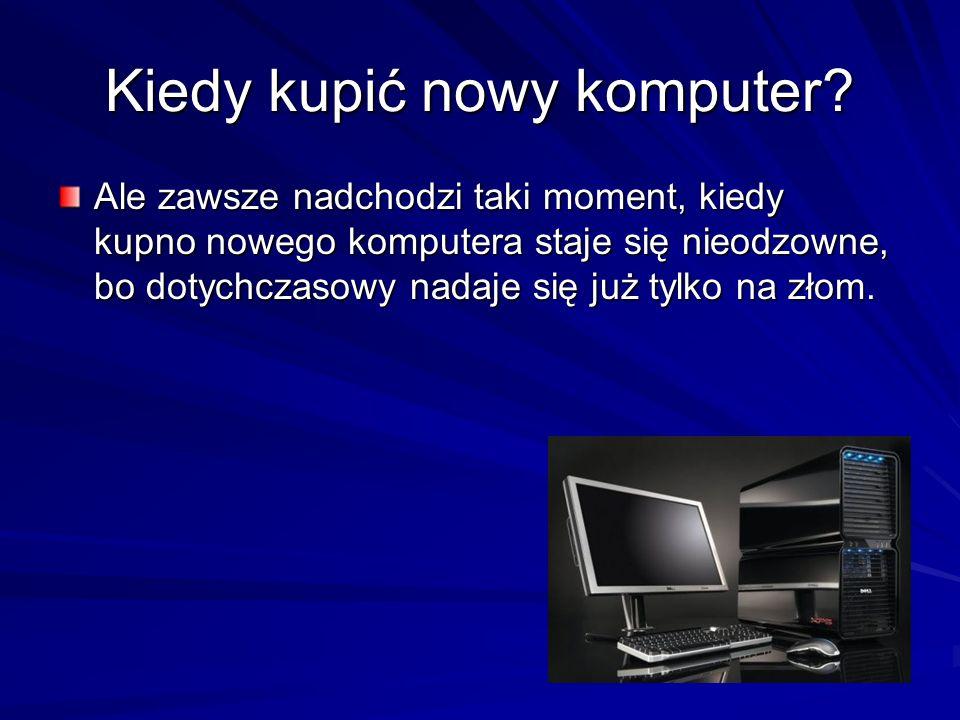 Kiedy kupić nowy komputer? Ale zawsze nadchodzi taki moment, kiedy kupno nowego komputera staje się nieodzowne, bo dotychczasowy nadaje się już tylko