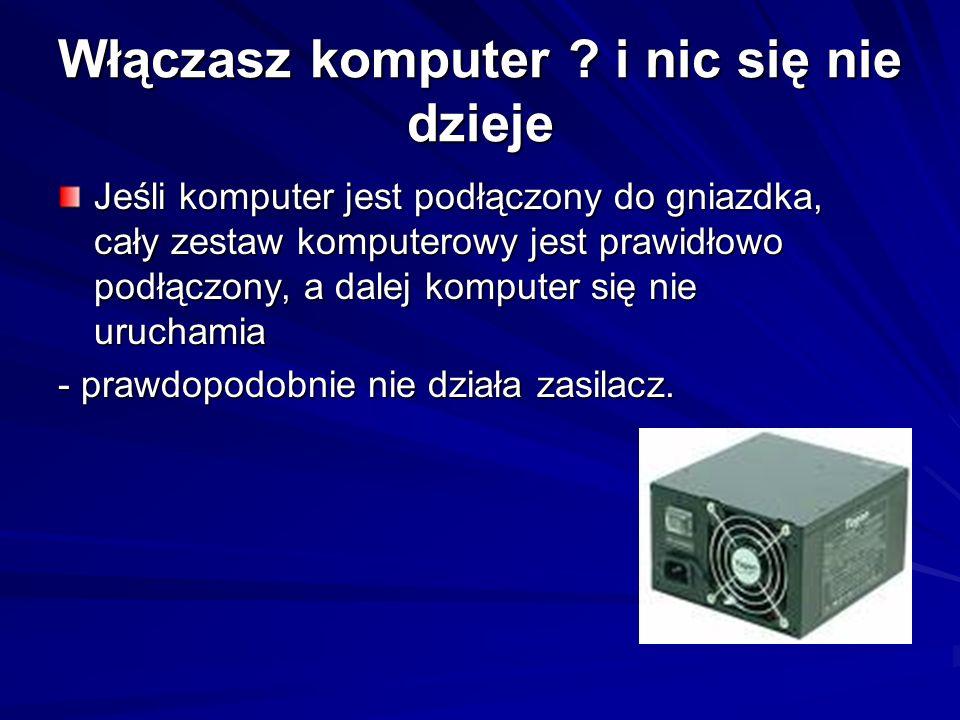 Włączasz komputer ? i nic się nie dzieje Jeśli komputer jest podłączony do gniazdka, cały zestaw komputerowy jest prawidłowo podłączony, a dalej kompu
