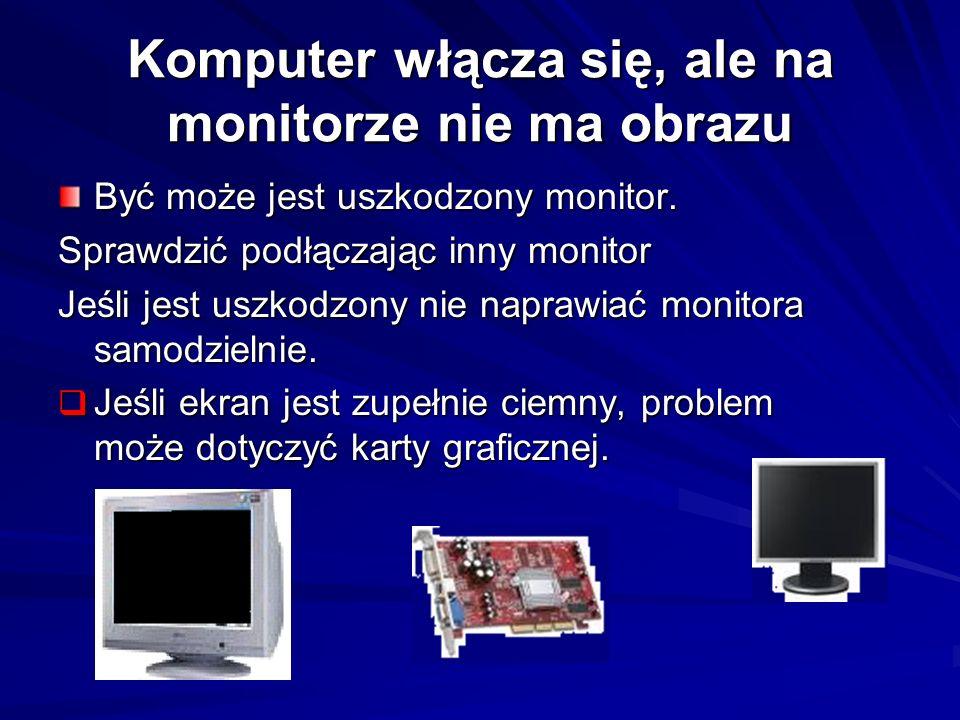 Komputer włącza się, ale na monitorze nie ma obrazu Być może jest uszkodzony monitor. Sprawdzić podłączając inny monitor Jeśli jest uszkodzony nie nap
