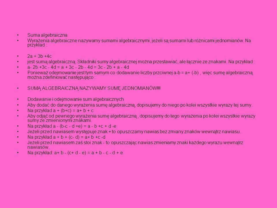 Suma algebraiczna Wyrażenia algebraiczne nazywamy sumami algebraicznymi, jeżeli są sumami lub różnicami jednomianów. Na przykład : 2a + 3b +4c jest su