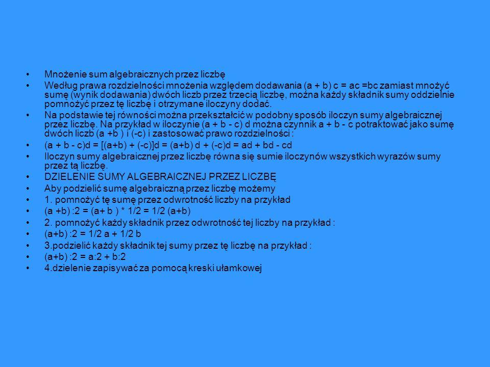 Mnożenie sum algebraicznych przez liczbę Według prawa rozdzielności mnożenia względem dodawania (a + b) c = ac =bc zamiast mnożyć sumę (wynik dodawani