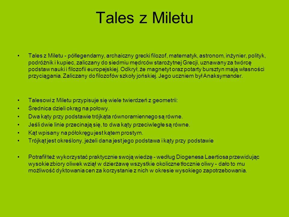Tales z Miletu Tales z Miletu - półlegendarny, archaiczny grecki filozof, matematyk, astronom, inżynier, polityk, podróżnik i kupiec, zaliczany do sie