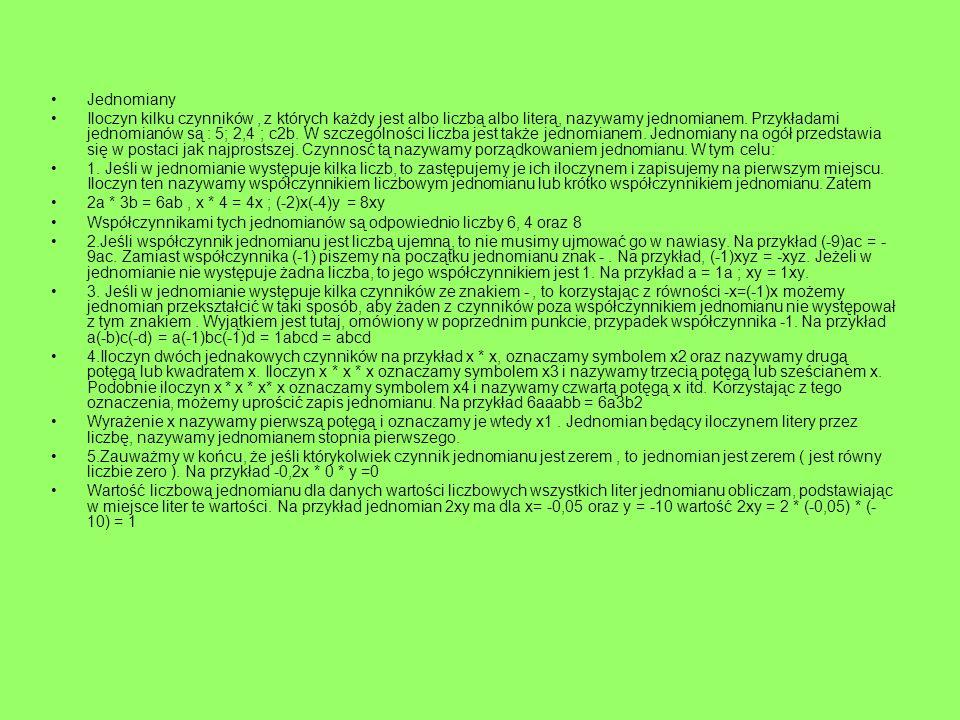 Jednomiany Iloczyn kilku czynników, z których każdy jest albo liczbą albo literą, nazywamy jednomianem. Przykładami jednomianów są : 5; 2,4 ; c2b. W s