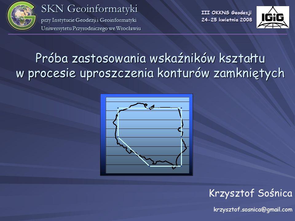 Próba zastosowania wskaźników kształtu w procesie uproszczenia konturów zamkniętych Krzysztof Sośnica krzysztof.sosnica@gmail.com III OKKNS Geodezji 2