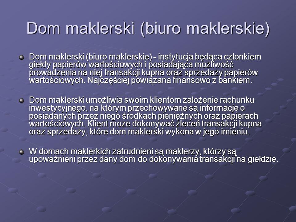 Dom maklerski (biuro maklerskie) Dom maklerski (biuro maklerskie) - instytucja będąca członkiem giełdy papierów wartościowych i posiadająca możliwość