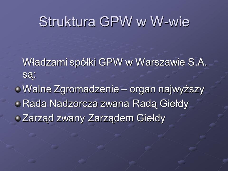 Struktura GPW w W-wie Władzami spółki GPW w Warszawie S.A. są: Walne Zgromadzenie – organ najwyższy Rada Nadzorcza zwana Radą Giełdy Zarząd zwany Zarz
