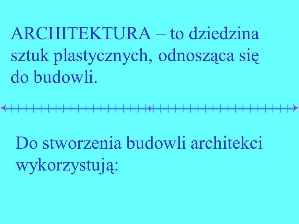ARCHITEKTURA – to dziedzina sztuk plastycznych, odnosząca się do budowli. Do stworzenia budowli architekci wykorzystują: