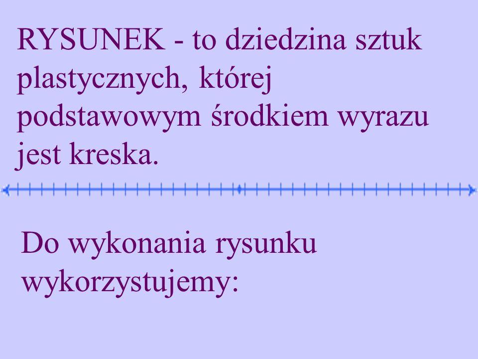 RYSUNEK - to dziedzina sztuk plastycznych, której podstawowym środkiem wyrazu jest kreska. Do wykonania rysunku wykorzystujemy: