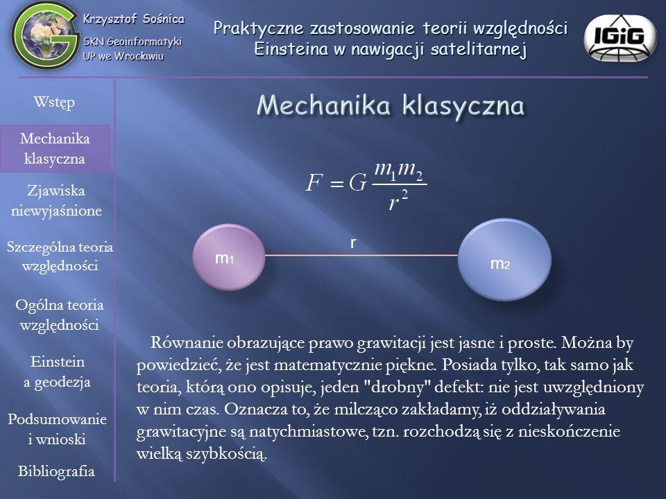 Krzysztof Sośnica SKN Geoinformatyki UP we Wrocławiu Wstęp Mechanika klasyczna Zjawiska niewyjaśnione Szczególna teoria względności Einstein a geodezja Ogólna teoria względności Bibliografia Podsumowanie i wnioski Praktyczne zastosowanie teorii względności Einsteina w nawigacji satelitarnej Kiedy nie sprawdza się mechanika klasyczna.