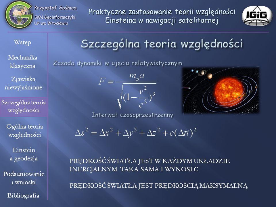 Krzysztof Sośnica SKN Geoinformatyki UP we Wrocławiu Wstęp Mechanika klasyczna Zjawiska niewyjaśnione Szczególna teoria względności Einstein a geodezja Ogólna teoria względności Bibliografia Podsumowanie i wnioski Praktyczne zastosowanie teorii względności Einsteina w nawigacji satelitarnej Rμν - ½ gμνR = (- 8πG/c 2 ) Tμν Po lewej stronie równania znajdują się tensory Rμν i gμν związane z geometrią czasoprzestrzeni, po prawej – tensor energii-pędu Tμν.