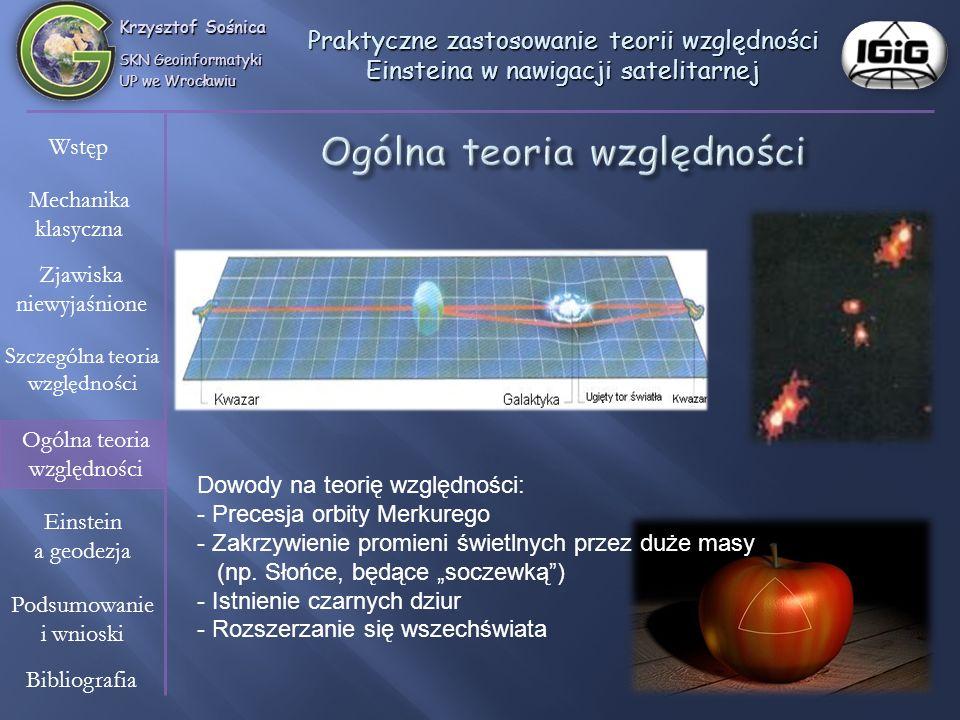 Krzysztof Sośnica SKN Geoinformatyki UP we Wrocławiu Wstęp Mechanika klasyczna Zjawiska niewyjaśnione Szczególna teoria względności Einstein a geodezja Ogólna teoria względności Bibliografia Podsumowanie i wnioski Praktyczne zastosowanie teorii względności Einsteina w nawigacji satelitarnej Systemy nawigacyjne składają się z 3 segmentów: - segment kosmiczny, - segment kontrolny, - segment użytkownika.