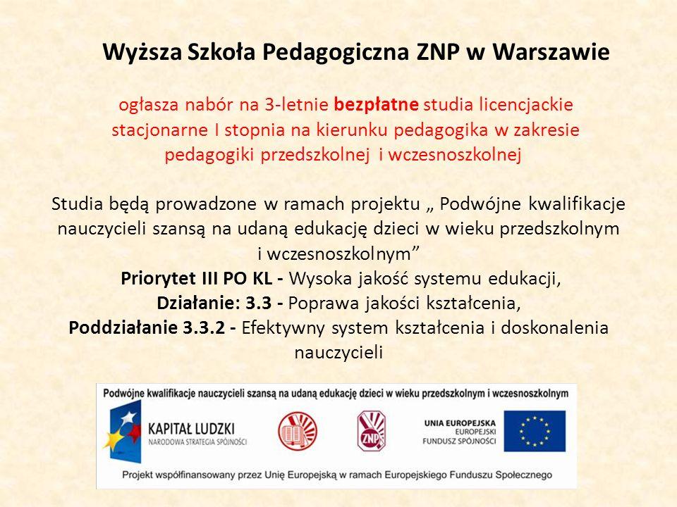 Wyższa Szkoła Pedagogiczna ZNP w Warszawie ogłasza nabór na 3-letnie bezpłatne studia licencjackie stacjonarne I stopnia na kierunku pedagogika w zakresie pedagogiki przedszkolnej i wczesnoszkolnej Studia będą prowadzone w ramach projektu Podwójne kwalifikacje nauczycieli szansą na udaną edukację dzieci w wieku przedszkolnym i wczesnoszkolnym Priorytet III PO KL - Wysoka jakość systemu edukacji, Działanie: 3.3 - Poprawa jakości kształcenia, Poddziałanie 3.3.2 - Efektywny system kształcenia i doskonalenia nauczycieli