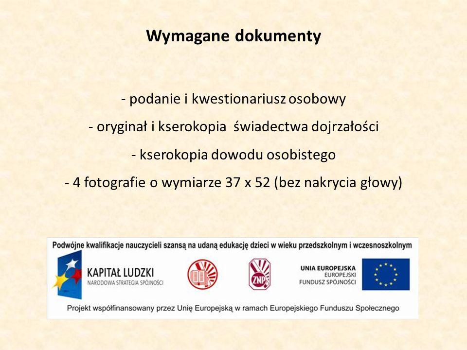 Wymagane dokumenty - podanie i kwestionariusz osobowy - oryginał i kserokopia świadectwa dojrzałości - kserokopia dowodu osobistego - 4 fotografie o wymiarze 37 x 52 (bez nakrycia głowy)