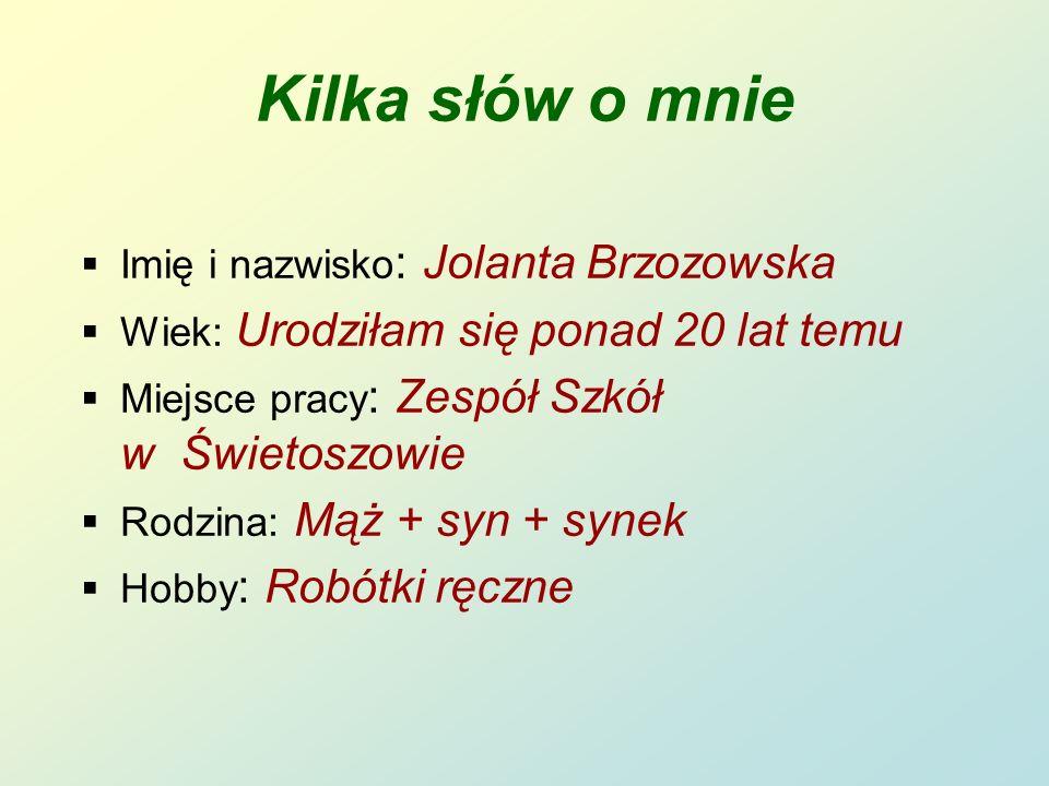 Kilka słów o mnie Imię i nazwisko : Jolanta Brzozowska Wiek: Urodziłam się ponad 20 lat temu Miejsce pracy : Zespół Szkół w Świetoszowie Rodzina: Mąż