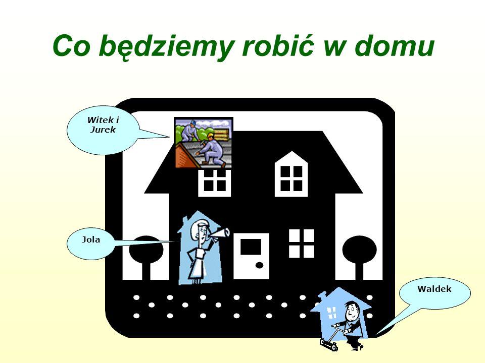 Co będziemy robić w domu Witek i Jurek Waldek Jola