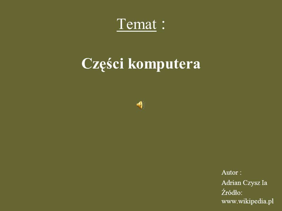 Temat : Części komputera Autor : Adrian Czysz Ia Źródło: www.wikipedia.pl